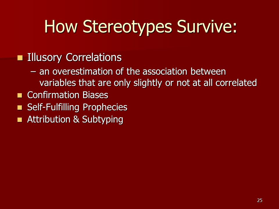 25 How Stereotypes Survive: Illusory Correlations Illusory Correlations –an overestimation of the association between variables that are only slightly