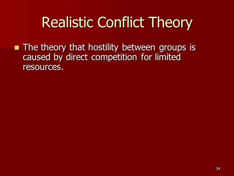 34 Realistic Conflict Theory The theory that hostility between groups is caused by direct competition for limited resources. The theory that hostility