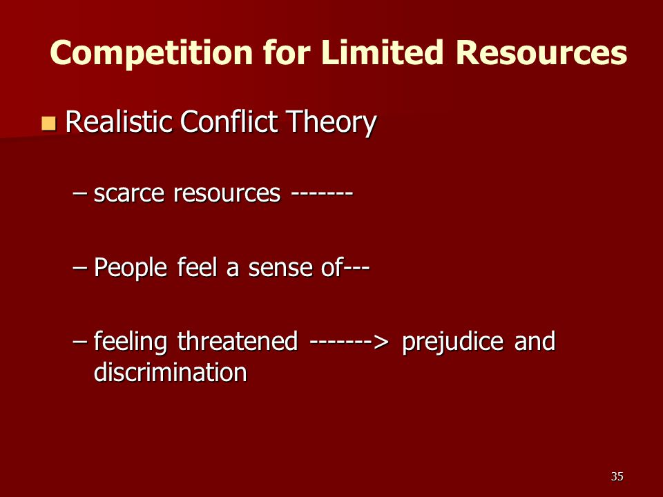 35 Competition for Limited Resources Realistic Conflict Theory Realistic Conflict Theory –scarce resources ------- –People feel a sense of--- –feeling