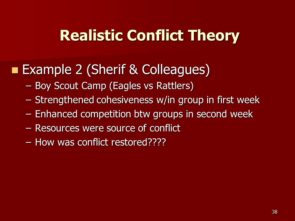 38 Realistic Conflict Theory Example 2 (Sherif & Colleagues) Example 2 (Sherif & Colleagues) –Boy Scout Camp (Eagles vs Rattlers) –Strengthened cohesi