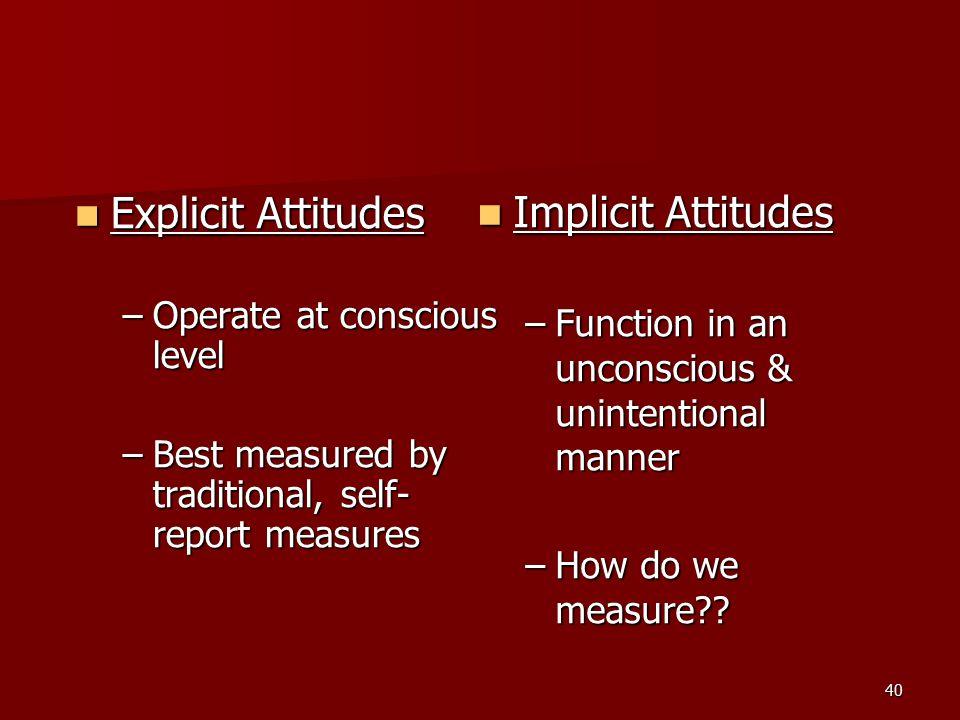 40 Explicit Attitudes Explicit Attitudes –Operate at conscious level –Best measured by traditional, self- report measures Implicit Attitudes Implicit