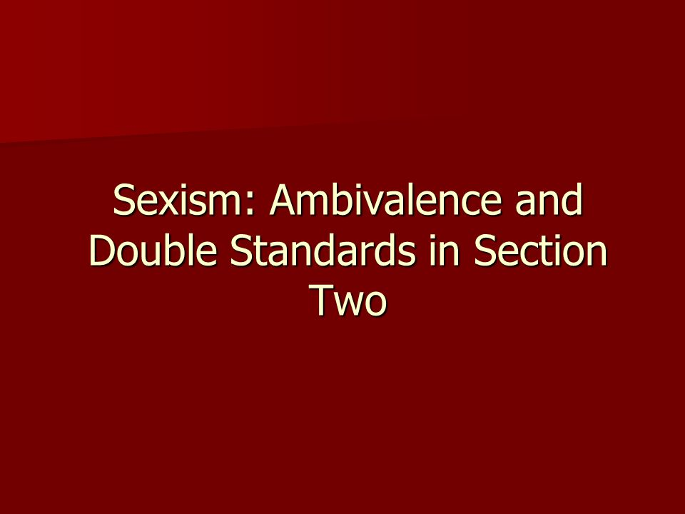 Sexism: Ambivalence and Double Standards in Section Two