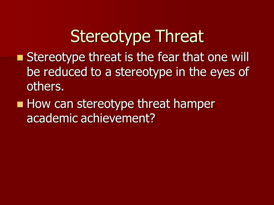 Stereotype Threat Stereotype threat is the fear that one will be reduced to a stereotype in the eyes of others. Stereotype threat is the fear that one