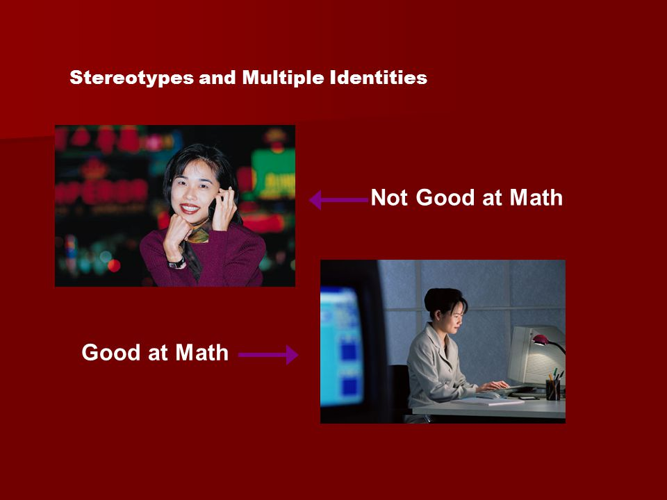 Multiple Identities (Shih, Pittinsky, & Ambady,1999) Remind Asian-American women of their – Asian identity (questions about languages spoken, race, etc.) –Female identity (questions about co- ed housing) –Neither identity (questions about telephone service) Take a math test