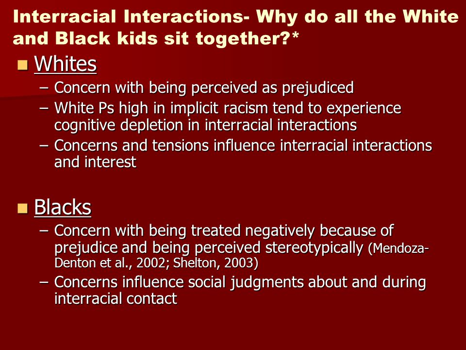 Interracial Interactions- Why do all the White and Black kids sit together?* Whites Whites –Concern with being perceived as prejudiced –White Ps high