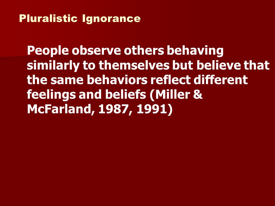 Pluralistic Ignorance Own behavior –Reflect fears of social exclusion Other person's behavior –Taken at face value –Reflects the person's true feelings