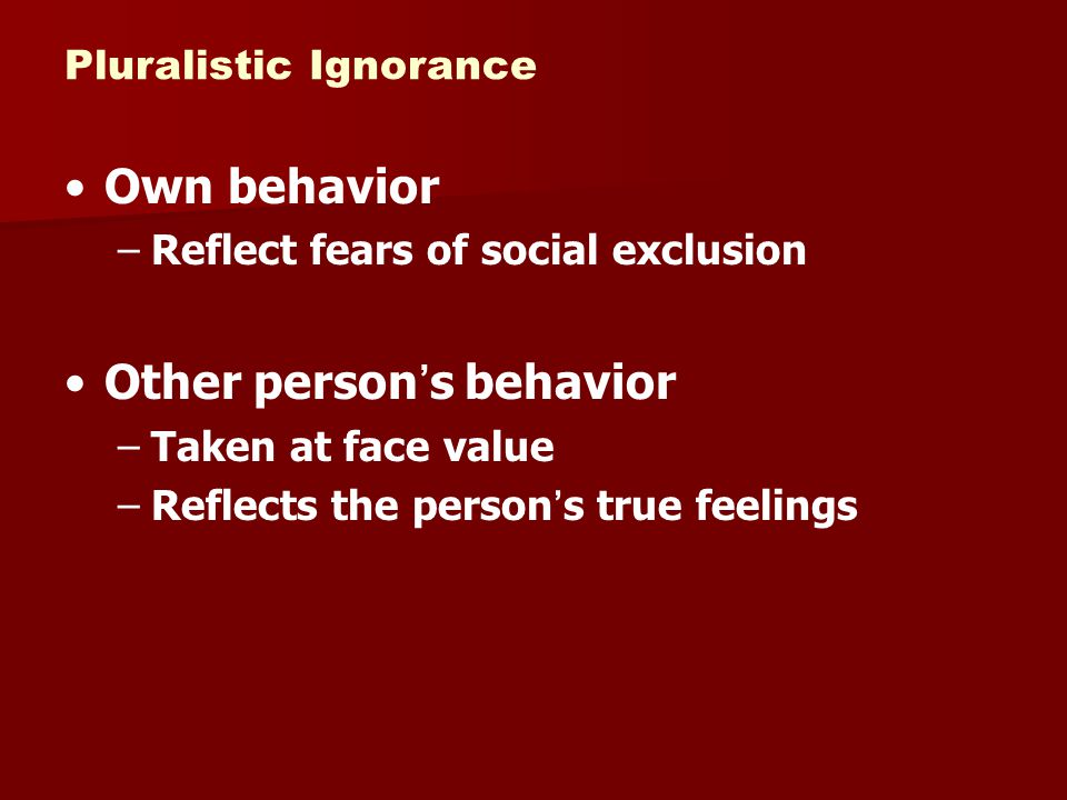Pluralistic Ignorance Own behavior –Reflect fears of social exclusion Other person's behavior –Taken at face value –Reflects the person's true feeling