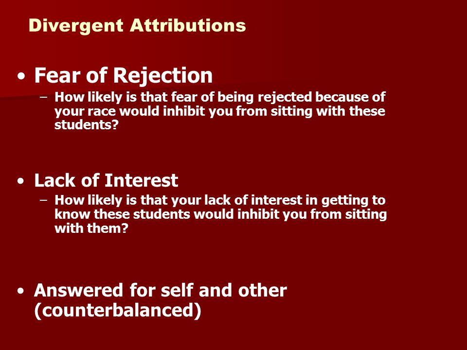 Divergent Attributions Fear of Rejection –How likely is that fear of being rejected because of your race would inhibit you from sitting with these stu