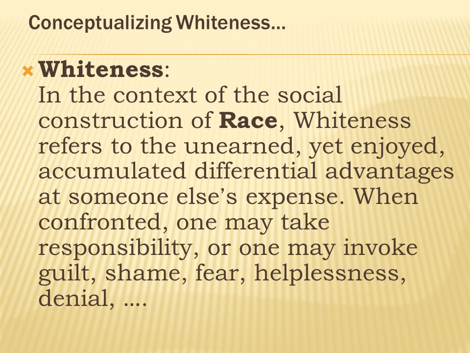 Conceptualizing Whiteness…  Whiteness : In the context of the social construction of Race, Whiteness refers to the unearned, yet enjoyed, accumulated differential advantages at someone else ' s expense.