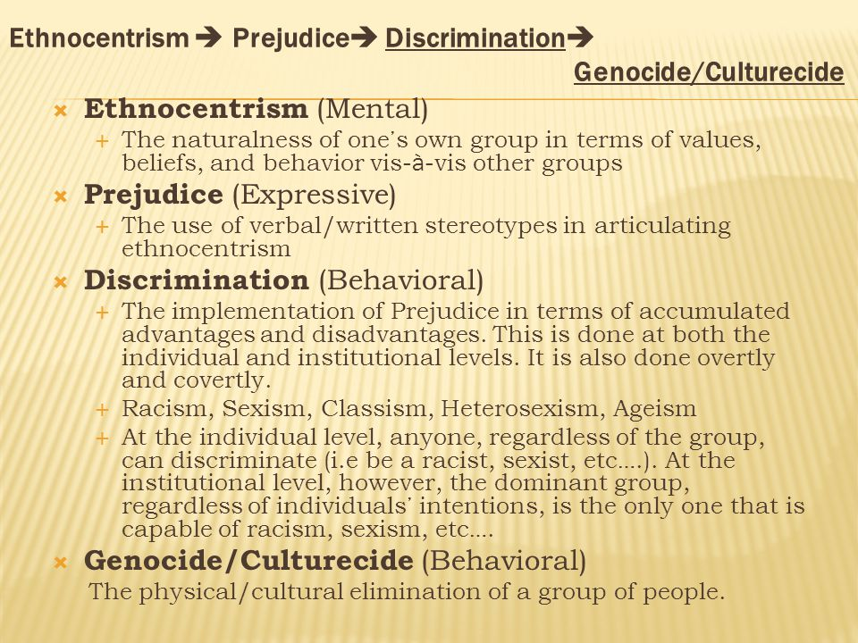 Ethnocentrism  Prejudice  Discrimination  Genocide/Culturecide  Ethnocentrism (Mental)  The naturalness of one ' s own group in terms of values, beliefs, and behavior vis- à -vis other groups  Prejudice (Expressive)  The use of verbal/written stereotypes in articulating ethnocentrism  Discrimination (Behavioral)  The implementation of Prejudice in terms of accumulated advantages and disadvantages.