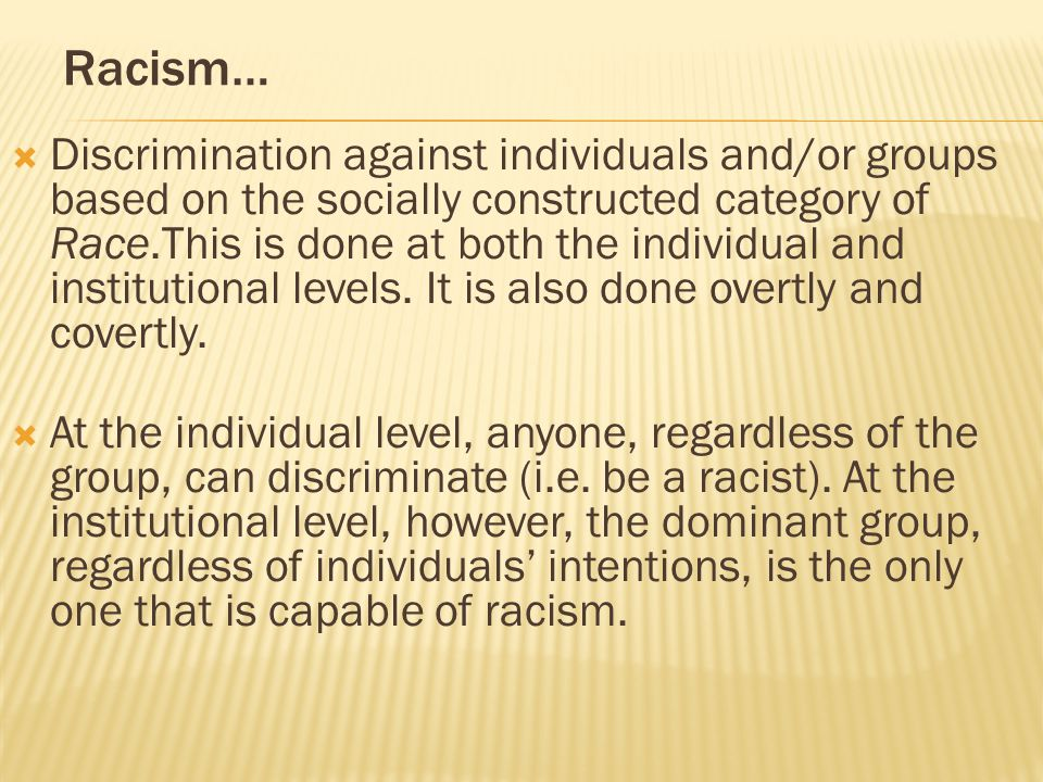 Racism…  Discrimination against individuals and/or groups based on the socially constructed category of Race.This is done at both the individual and institutional levels.