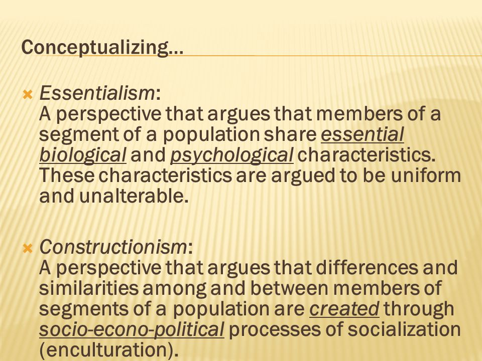Conceptualizing…  Essentialism: A perspective that argues that members of a segment of a population share essential biological and psychological characteristics.