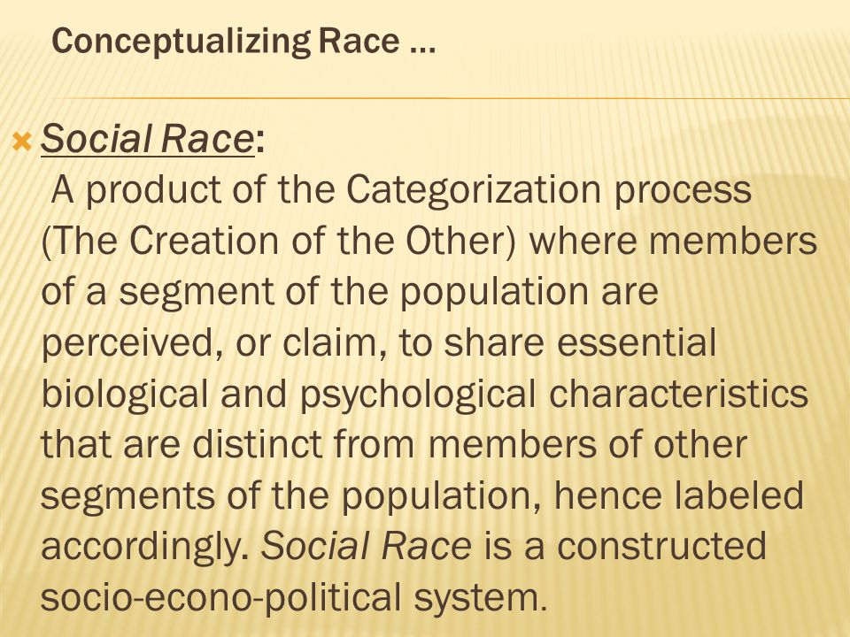 Conceptualizing Race …  Social Race: A product of the Categorization process (The Creation of the Other) where members of a segment of the population are perceived, or claim, to share essential biological and psychological characteristics that are distinct from members of other segments of the population, hence labeled accordingly.