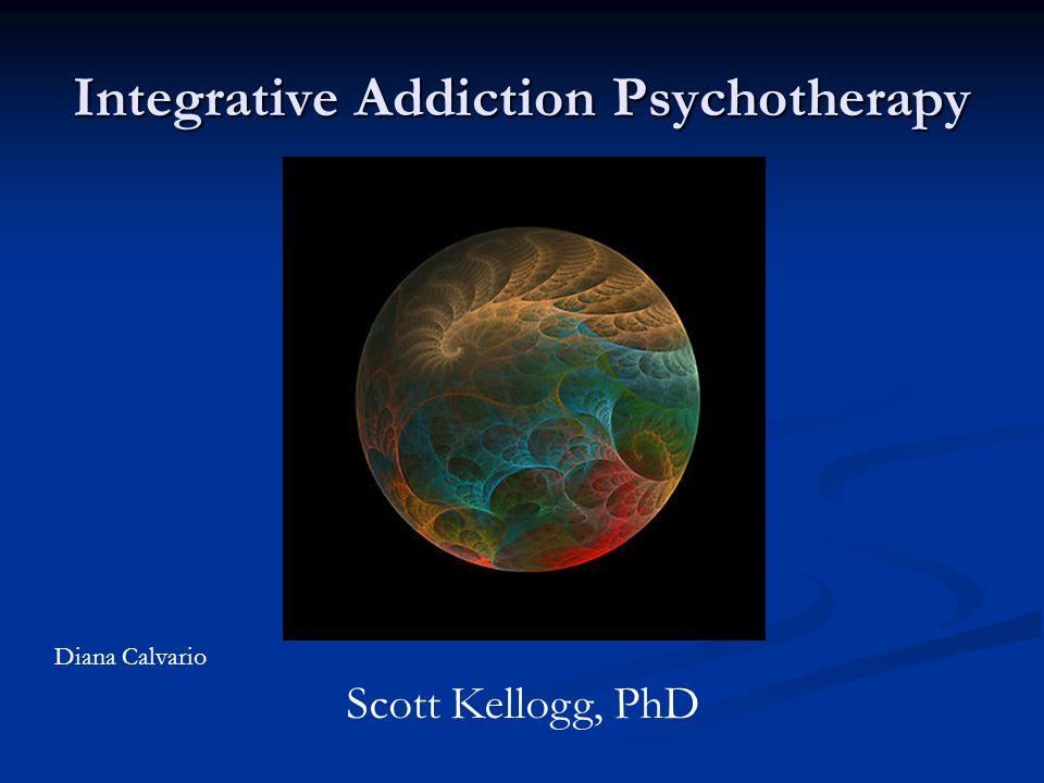 Integrative Addiction Psychotherapy Scott Kellogg, PhD Diana Calvario