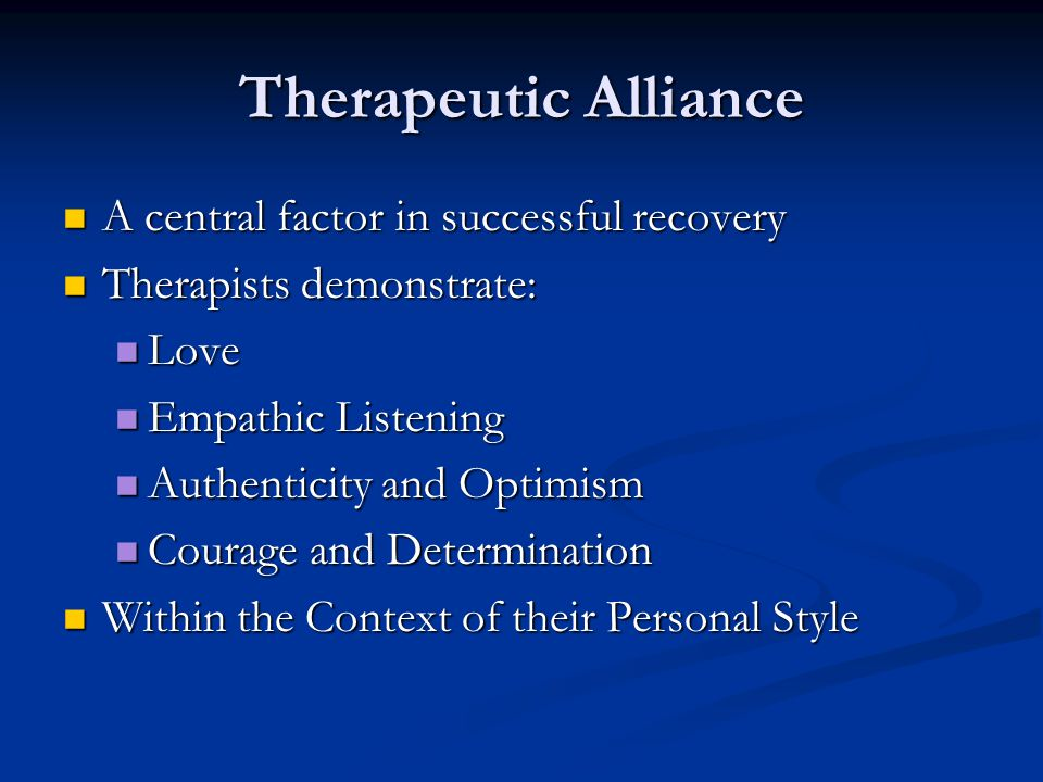 Therapeutic Alliance A central factor in successful recovery A central factor in successful recovery Therapists demonstrate: Therapists demonstrate: L
