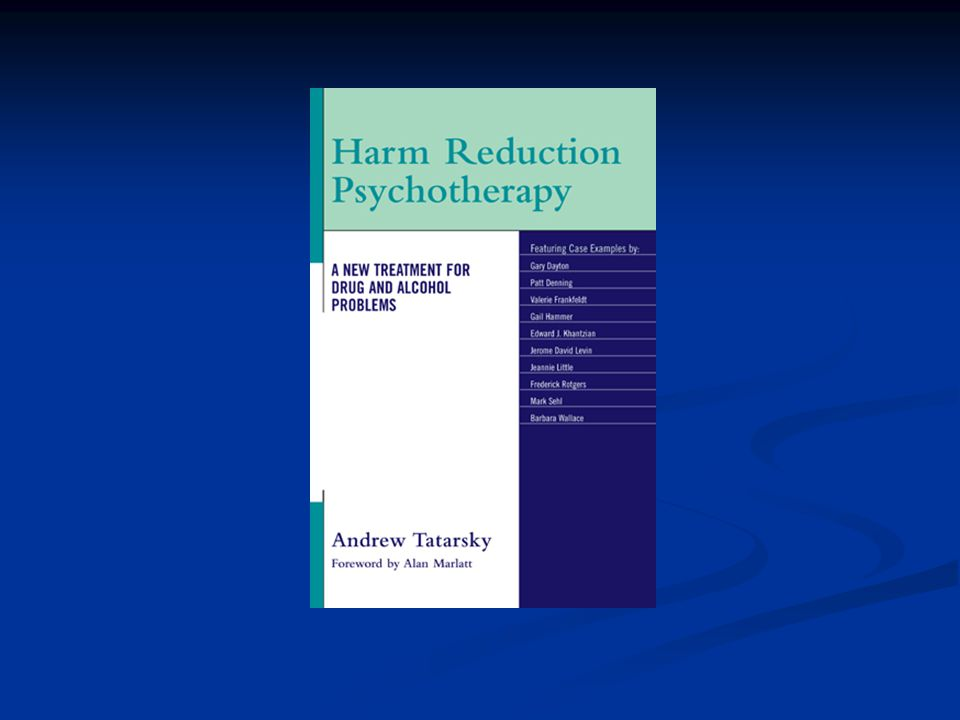 Harm Reduction Psychotherapy People use substances in problematic ways for a range of reasons People use substances in problematic ways for a range of reasons Reasons that need to be respected Reasons that need to be respected In many cases, they will need to be addressed directly In many cases, they will need to be addressed directly Sometimes before the person is ready to decrease or cease their use of substances Sometimes before the person is ready to decrease or cease their use of substances (Tatarsky) (Tatarsky)