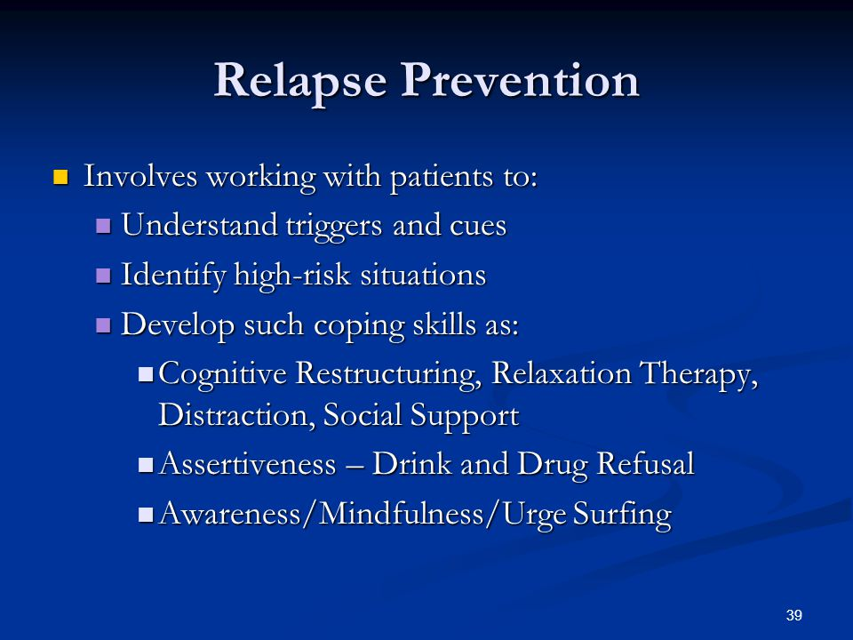 39 Relapse Prevention Involves working with patients to: Involves working with patients to: Understand triggers and cues Understand triggers and cues