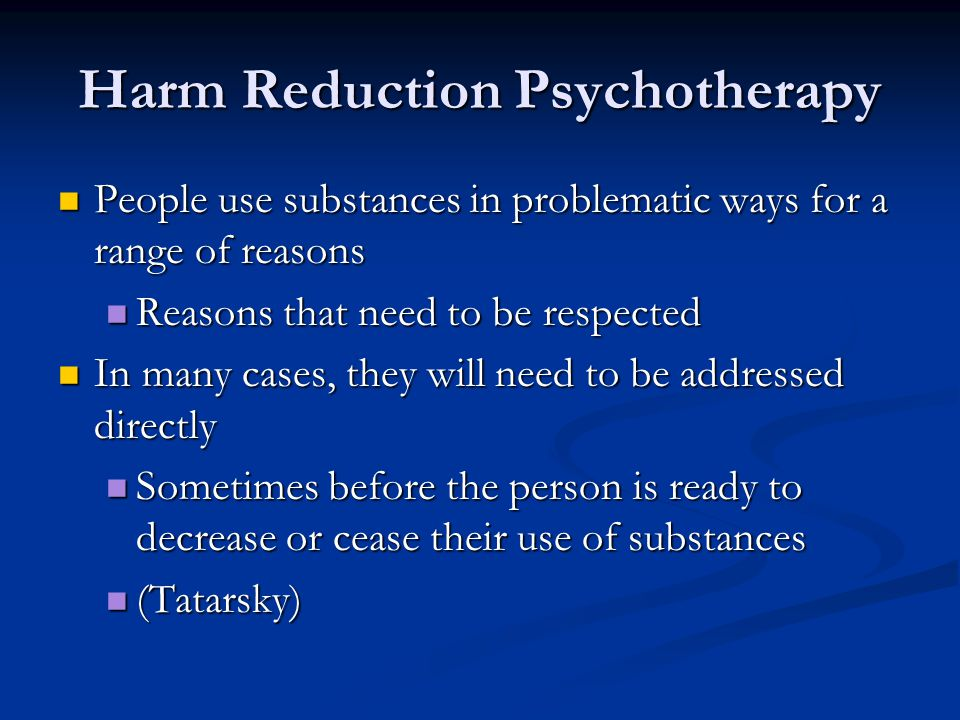 Harm Reduction Psychotherapy People use substances in problematic ways for a range of reasons People use substances in problematic ways for a range of