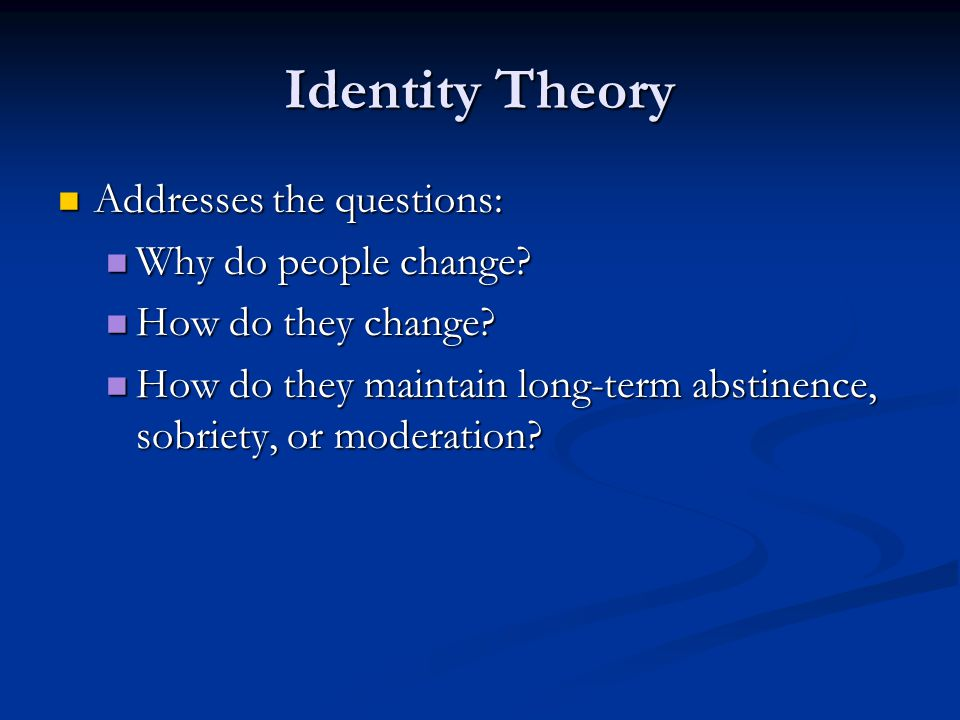 Identity Theory Addresses the questions: Addresses the questions: Why do people change? Why do people change? How do they change? How do they change?
