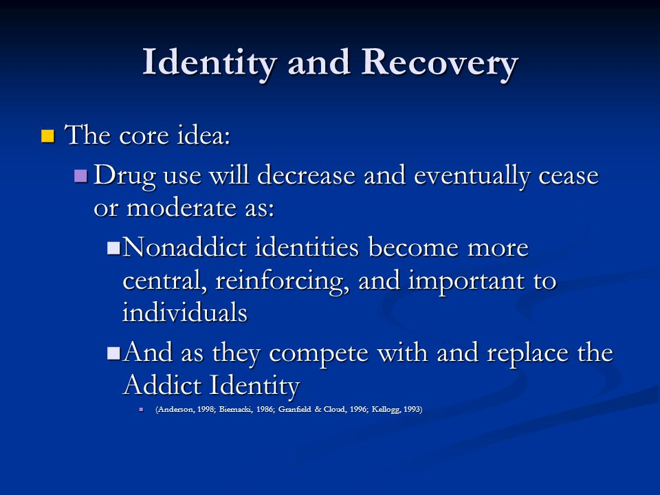 Identity and Recovery The core idea: The core idea: Drug use will decrease and eventually cease or moderate as: Drug use will decrease and eventually