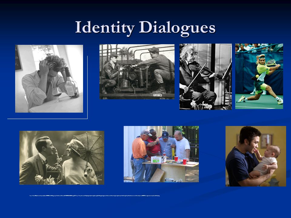 Identity Dialogues http://rickrick1946.photos.military.com/photos/119709615_abiNx-S.jpg; http://farm1.static.flickr.com/45/131631198_5a0c3f43b4.jpg v=0; http://ursispaltenstein.ch/blog/images/uploads_img/lois_siegel_fiddle_page_1.jpg; http://web.centre.edu/smart/images/supplementary/alcoholism.gif; http://onderdiemaanensterre.files.wordpress.com/2009/03/vintage_romantic_couple_stock5_by_l.jpg