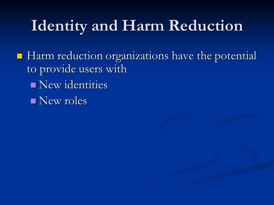Identity and Harm Reduction Harm reduction organizations have the potential to provide users with Harm reduction organizations have the potential to p