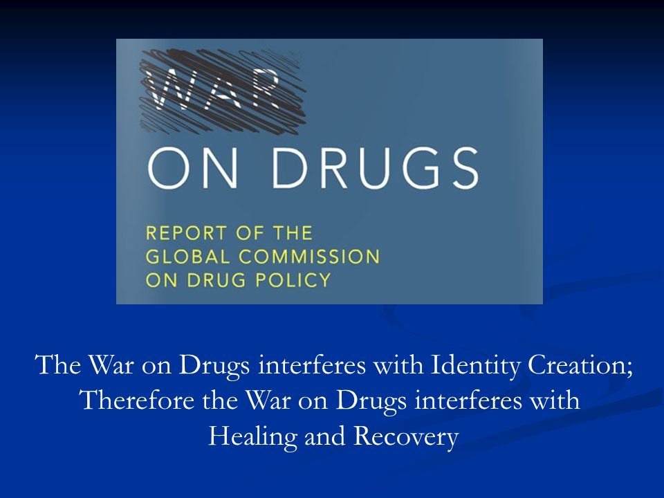 The War on Drugs interferes with Identity Creation; Therefore the War on Drugs interferes with Healing and Recovery