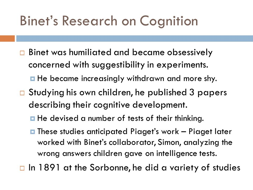 Binet's Research on Cognition  Binet was humiliated and became obsessively concerned with suggestibility in experiments.