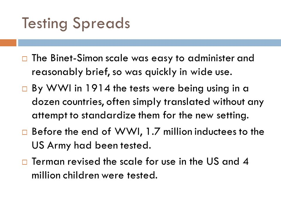 Testing Spreads  The Binet-Simon scale was easy to administer and reasonably brief, so was quickly in wide use.