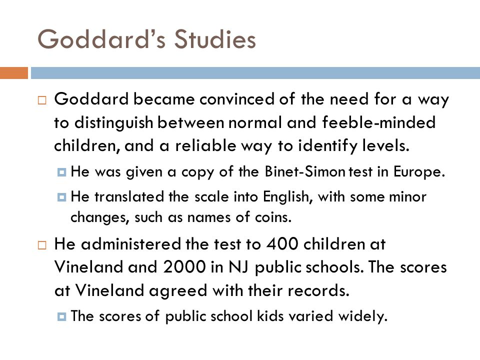 Goddard's Studies  Goddard became convinced of the need for a way to distinguish between normal and feeble-minded children, and a reliable way to identify levels.