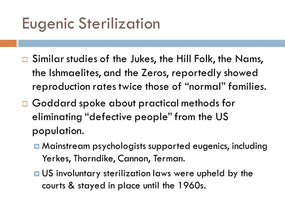 Eugenic Sterilization  Similar studies of the Jukes, the Hill Folk, the Nams, the Ishmaelites, and the Zeros, reportedly showed reproduction rates twice those of normal families.