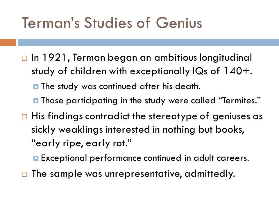 Terman's Studies of Genius  In 1921, Terman began an ambitious longitudinal study of children with exceptionally IQs of 140+.