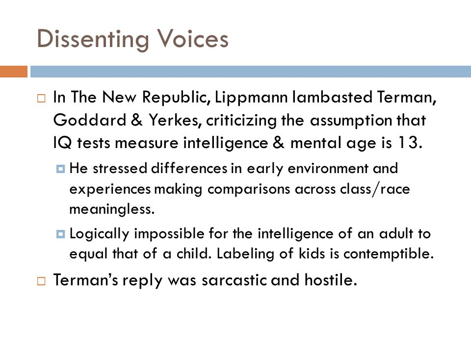 Dissenting Voices  In The New Republic, Lippmann lambasted Terman, Goddard & Yerkes, criticizing the assumption that IQ tests measure intelligence & mental age is 13.