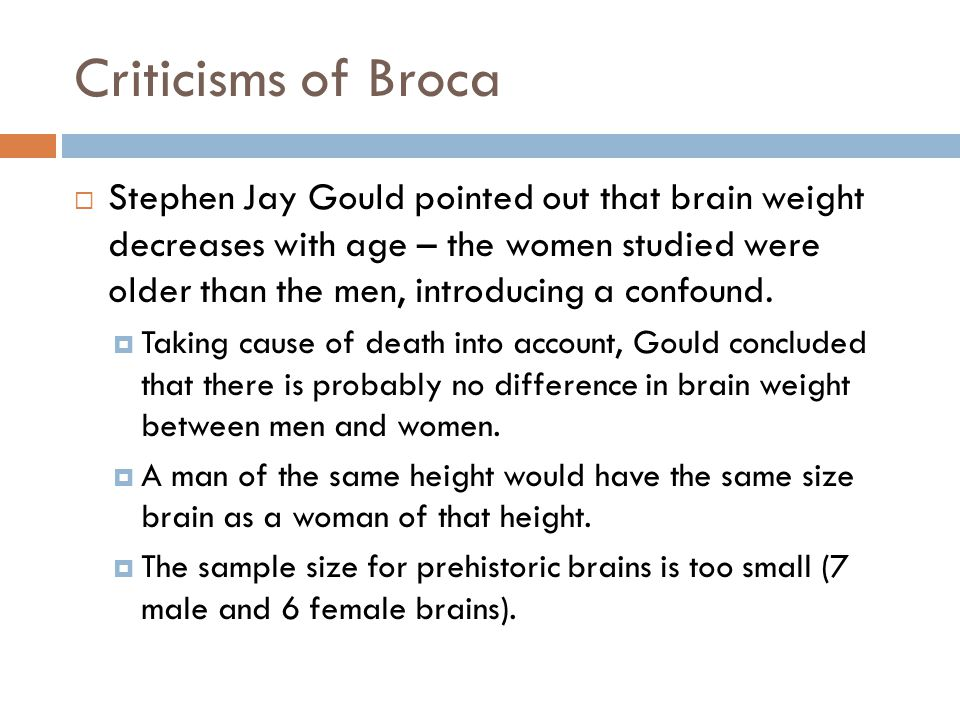 Criticisms of Broca  Stephen Jay Gould pointed out that brain weight decreases with age – the women studied were older than the men, introducing a confound.