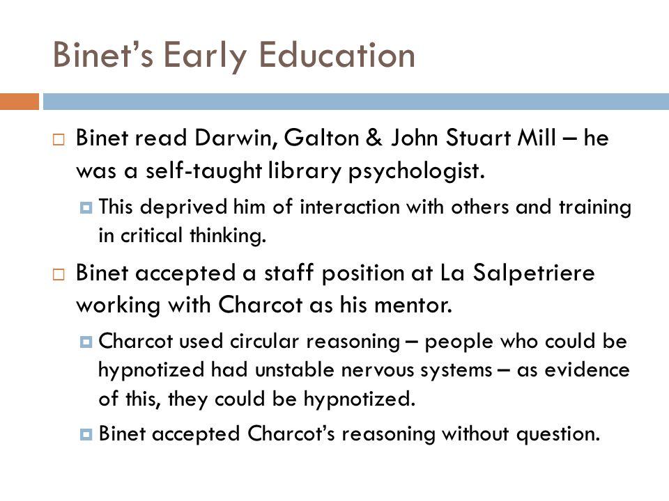 Binet's Early Education  Binet read Darwin, Galton & John Stuart Mill – he was a self-taught library psychologist.