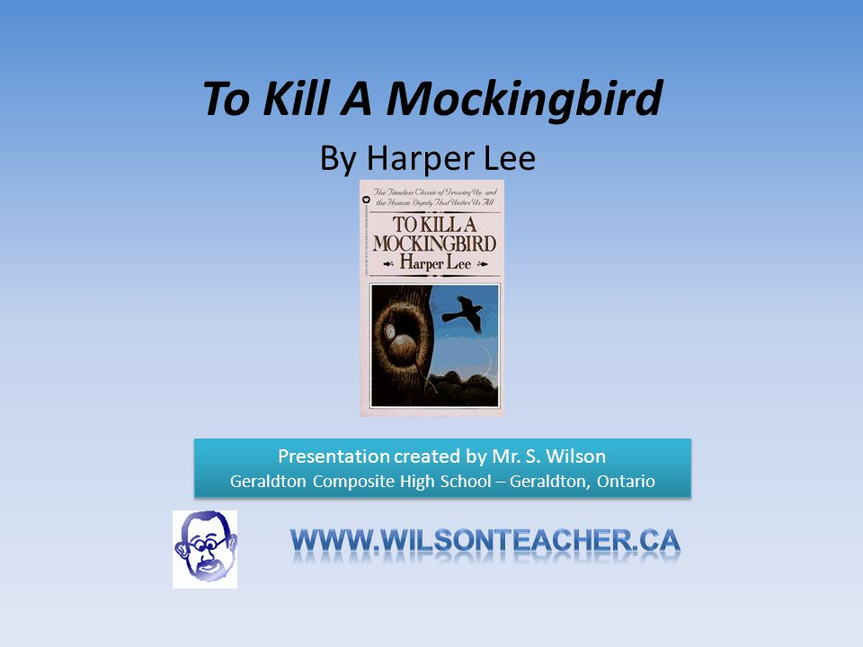To Kill A Mockingbird By Harper Lee Presentation created by Mr. S. Wilson Geraldton Composite High School – Geraldton, Ontario Presentation created by