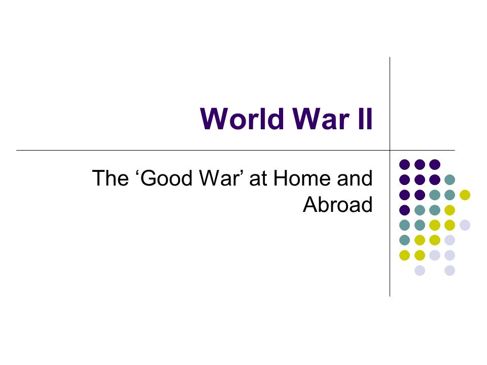 World War II The 'Good War' at Home and Abroad