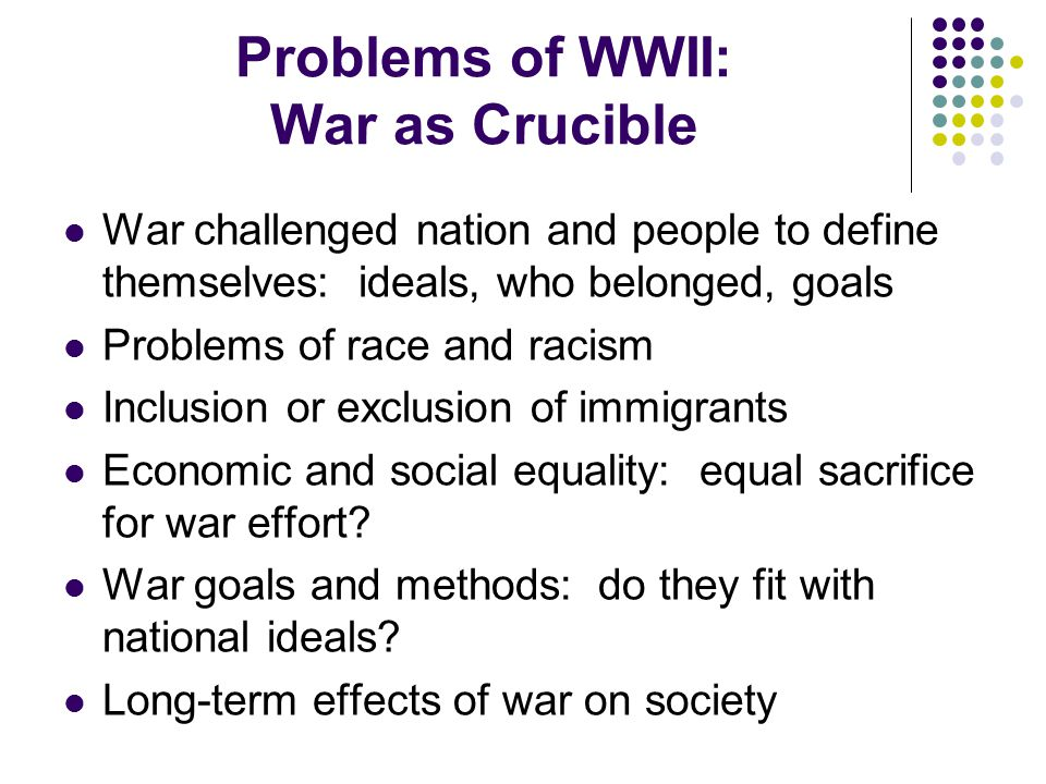 Problems of WWII: War as Crucible War challenged nation and people to define themselves: ideals, who belonged, goals Problems of race and racism Inclusion or exclusion of immigrants Economic and social equality: equal sacrifice for war effort.