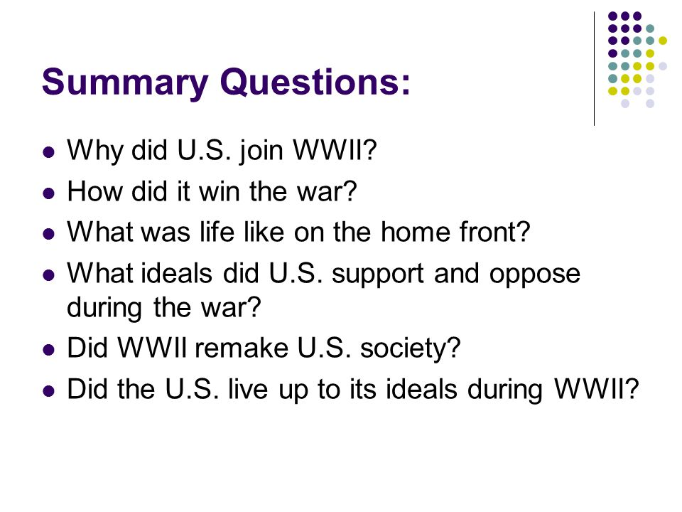Summary Questions: Why did U.S. join WWII. How did it win the war.