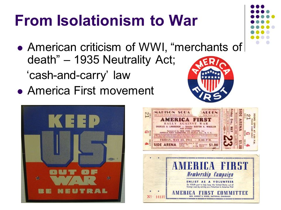 From Isolationism to War American criticism of WWI, merchants of death – 1935 Neutrality Act; 'cash-and-carry' law America First movement