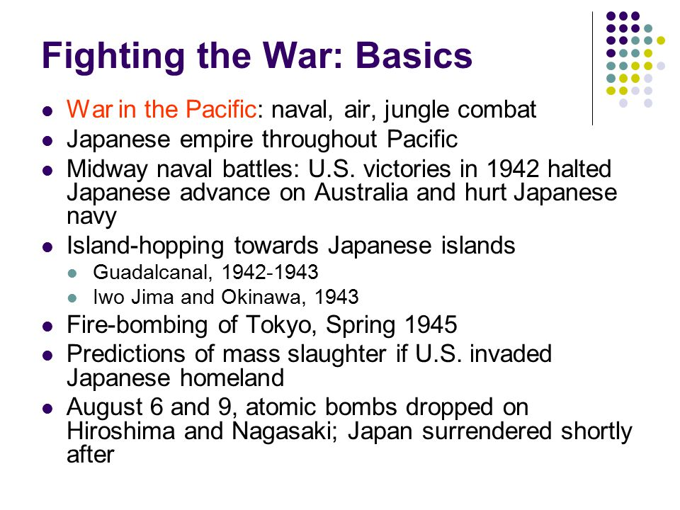 Fighting the War: Basics War in the Pacific: naval, air, jungle combat Japanese empire throughout Pacific Midway naval battles: U.S.