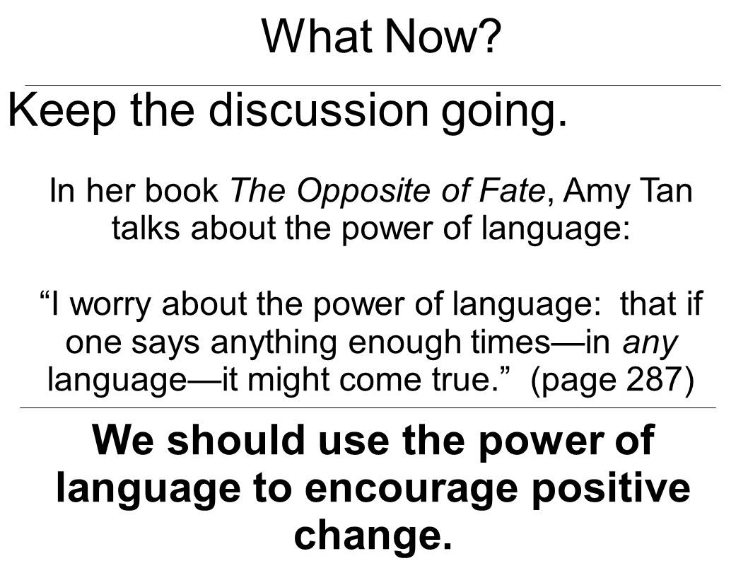 "What Now? Keep the discussion going. In her book The Opposite of Fate, Amy Tan talks about the power of language: ""I worry about the power of language"