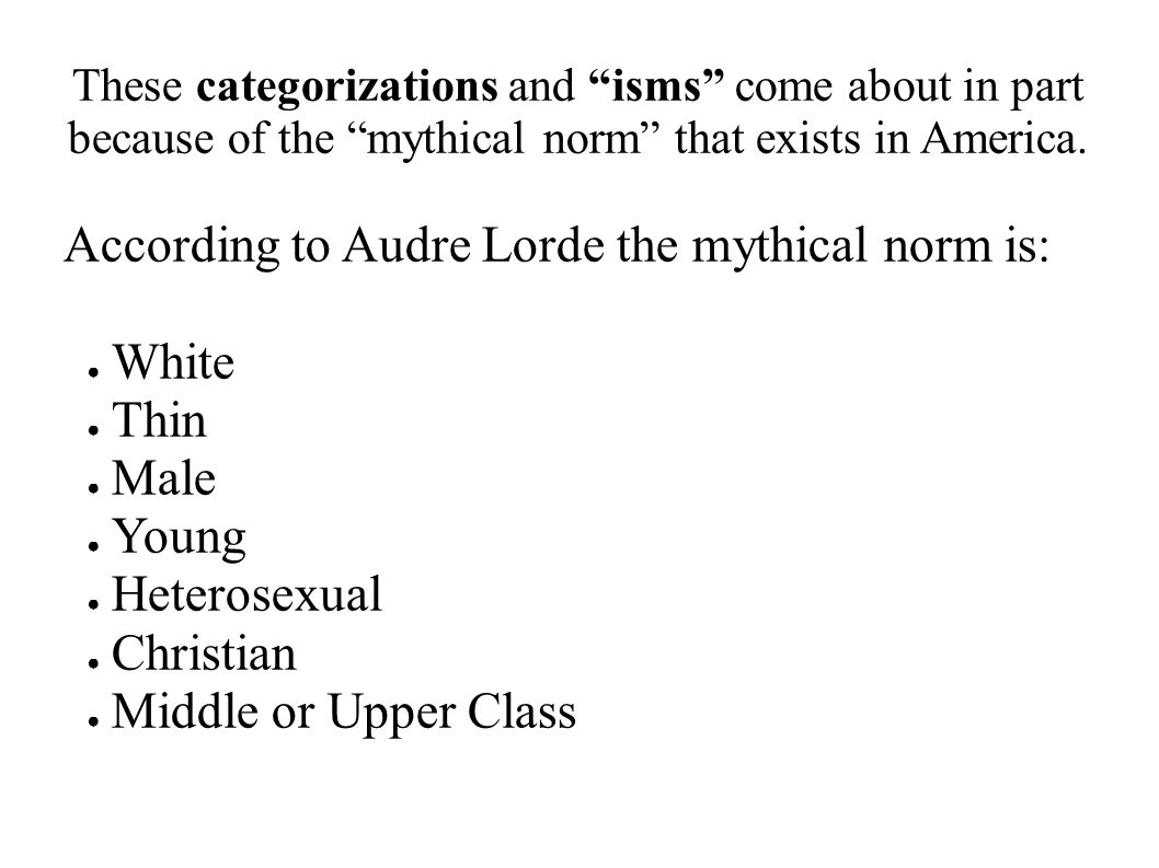 "These categorizations and ""isms"" come about in part because of the ""mythical norm"" that exists in America. According to Audre Lorde the mythical norm"
