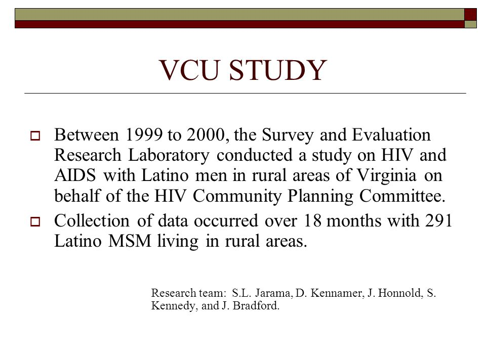 VCU STUDY  Between 1999 to 2000, the Survey and Evaluation Research Laboratory conducted a study on HIV and AIDS with Latino men in rural areas of Virginia on behalf of the HIV Community Planning Committee.