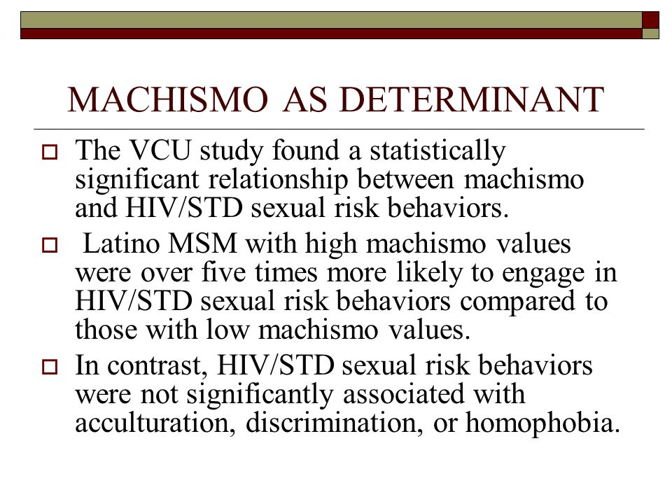 MACHISMO AS DETERMINANT  The VCU study found a statistically significant relationship between machismo and HIV/STD sexual risk behaviors.