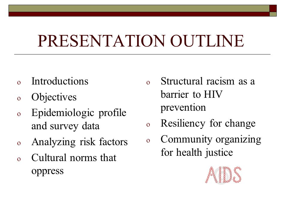 PRESENTATION OUTLINE o Introductions o Objectives o Epidemiologic profile and survey data o Analyzing risk factors o Cultural norms that oppress o Structural racism as a barrier to HIV prevention o Resiliency for change o Community organizing for health justice