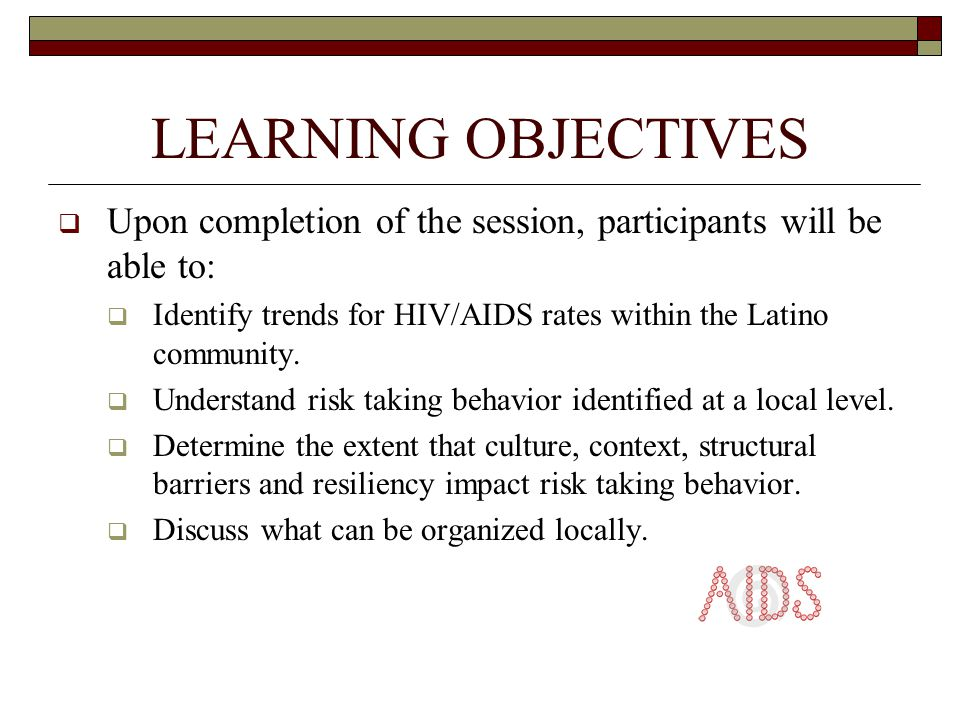 LEARNING OBJECTIVES  Upon completion of the session, participants will be able to:  Identify trends for HIV/AIDS rates within the Latino community.