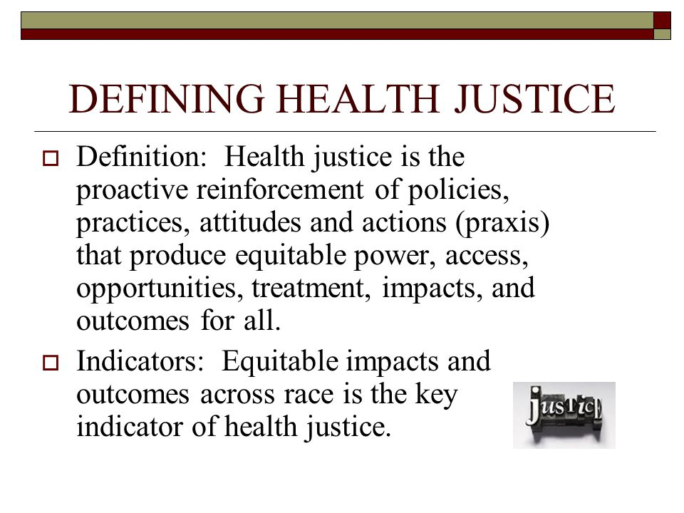DEFINING HEALTH JUSTICE  Definition: Health justice is the proactive reinforcement of policies, practices, attitudes and actions (praxis) that produce equitable power, access, opportunities, treatment, impacts, and outcomes for all.
