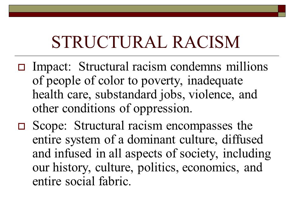 STRUCTURAL RACISM  Impact: Structural racism condemns millions of people of color to poverty, inadequate health care, substandard jobs, violence, and other conditions of oppression.
