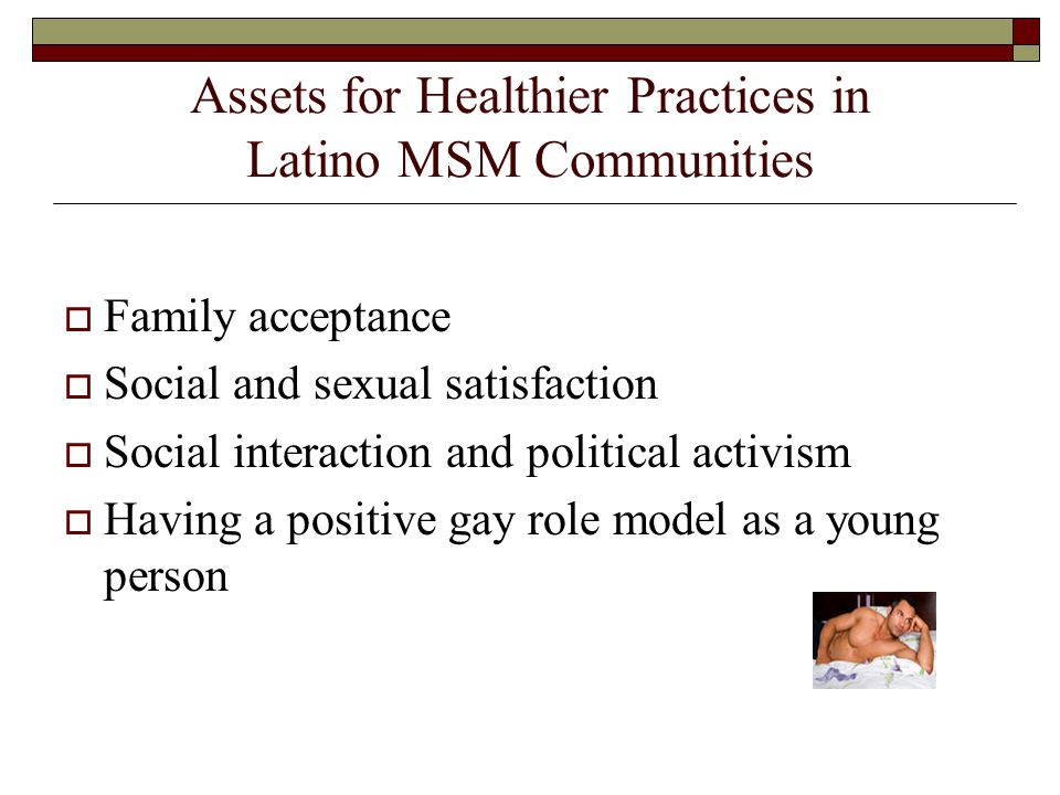 Assets for Healthier Practices in Latino MSM Communities  Family acceptance  Social and sexual satisfaction  Social interaction and political activism  Having a positive gay role model as a young person